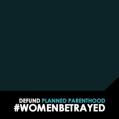 Women Betrayed: Defund Planned Parenthood