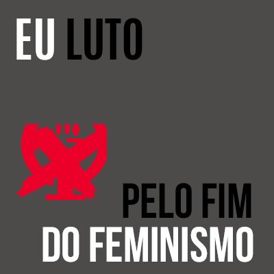 EU LUTO! PELO FIM DO FEMINIS