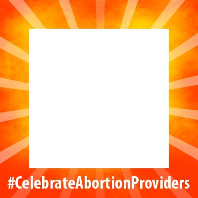 #CelebrateAbortionProviders